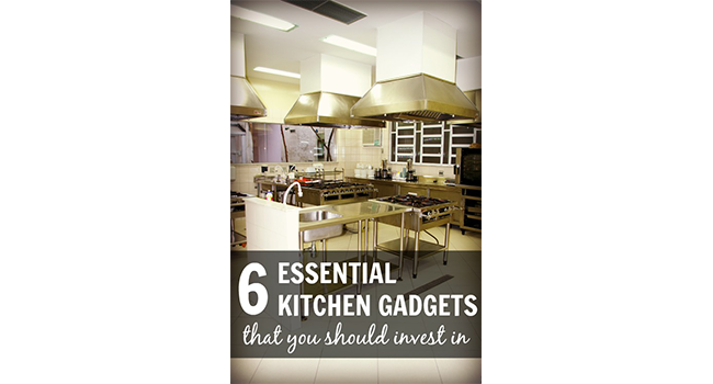 6 Essential Kitchen Gadgets that You Should Invest In